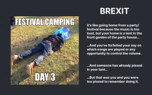 Brexit joke - brexit is like going home from a party because the music is too lound but your home is a tent in the front garden of the party house